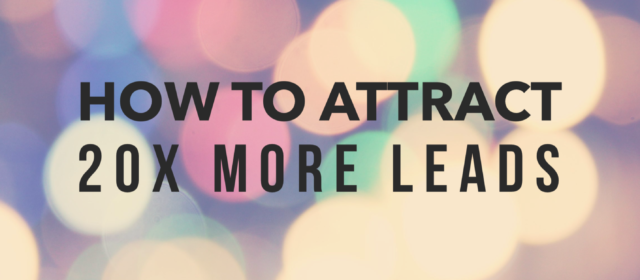 How To Attract 20x More Leads