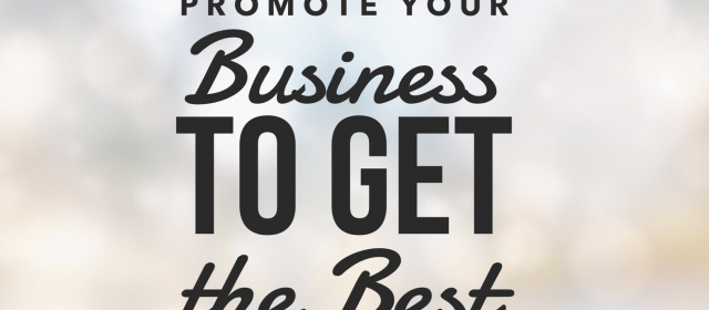 How to Promote Your Business to Get the Best Clients… Ever
