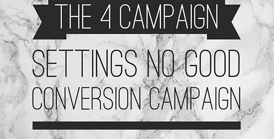 The 4 Campaign Settings No Good Conversion Campaign Should Go Without