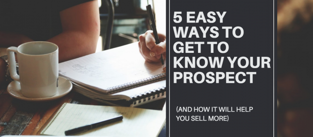 5 Easy Ways To Get To Know Your Prospect (And How It Will Help You Sell More!)