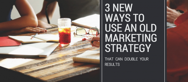3 New Ways To Use An Old Marketing Strategy That Can Double Your Results