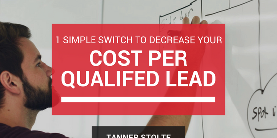 1 Simple Switch to Decrease Your Cost Per Qualified Lead